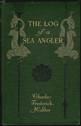 The Log of a Sea Angler, Sport and Adventures in Many Seas with Spear and Rod. Charles Frederick...