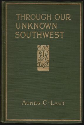 Through Our Unknown Southwest, The Wonderland of the United States--Little Known and Unappreciated--the Home of the Cliff Dweller and the Hopi, the Forest Ranger and the Navajo--the Lure of the Painted Desert. Agnes C. Laut.