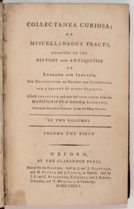 Collectanea Curiosa; or Miscellaneous Tracts, Relating to the History and Antiquities of England and Ireland. The Universities of Oxford and Cambridge, and a Variety of Other Subjects. Chiefly Collected and Now First Published from the Manuscripts of Archbishop Sancroft; Given to the Bodleian Library by the Late Bishop Tanner