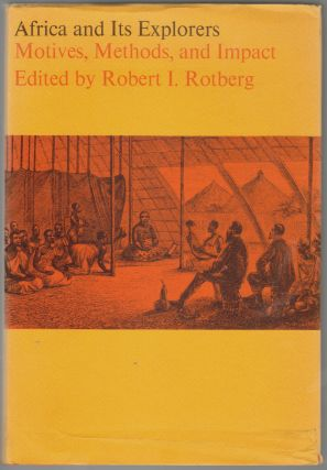 Africa and its Explorers, Motives, Methods, and Impact. Robert I. Rotberg