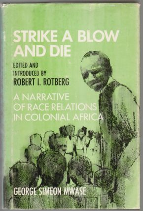 Strike a Blow and Die, A Narrative of Race Relations in Colonial Africa. George Simeon Mwase,...