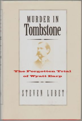 Murder in Tombstone, The Forgotten Trial of Wyatt Earp. Steven Lubert