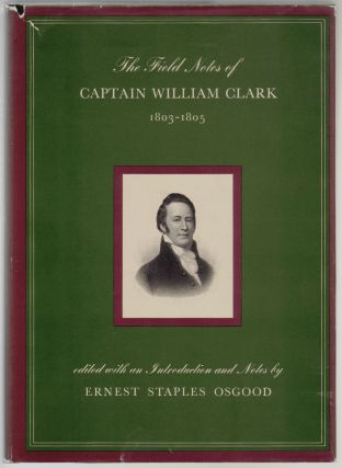 The Field Notes of Captain William Clark 1803-1805 [SIGNED]. Ernest Staples Osgood, William...
